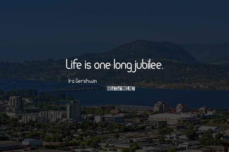 Ira Gershwin Sayings: Life is one long jubilee.
