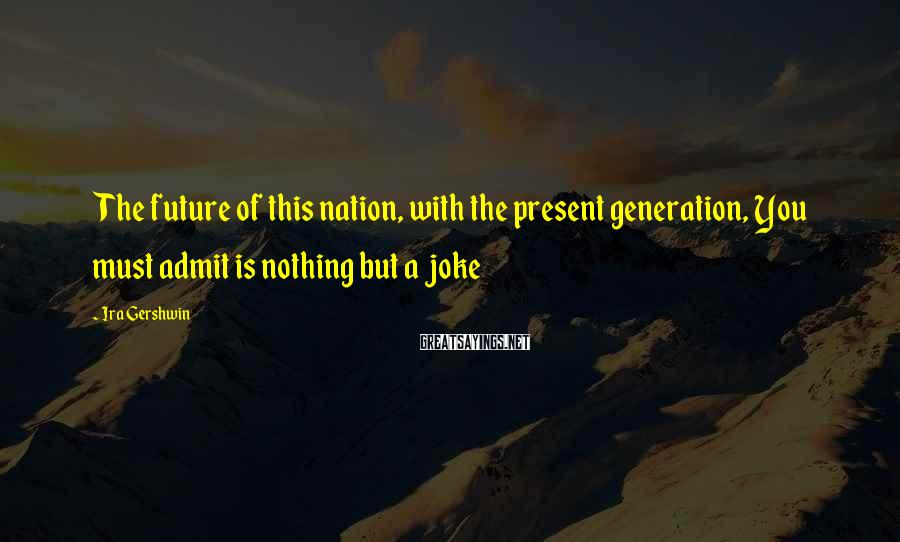 Ira Gershwin Sayings: The future of this nation, with the present generation, You must admit is nothing but