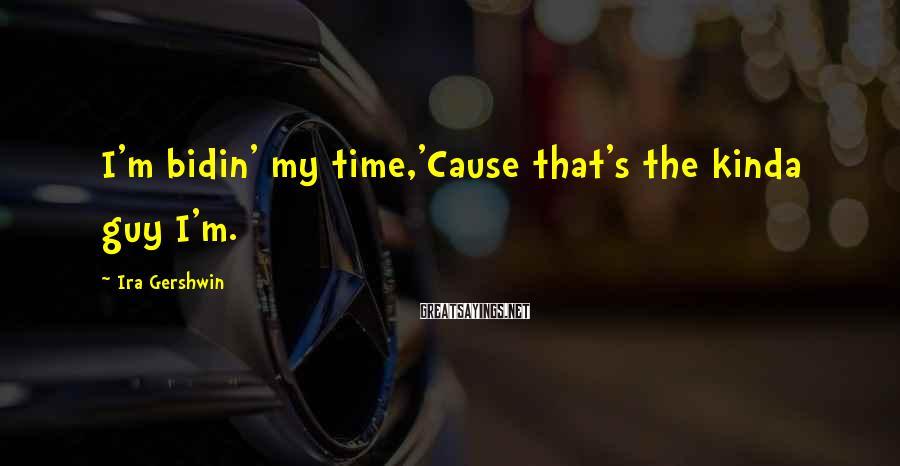 Ira Gershwin Sayings: I'm bidin' my time,'Cause that's the kinda guy I'm.