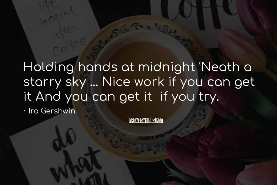 Ira Gershwin Sayings: Holding hands at midnight 'Neath a starry sky ... Nice work if you can get