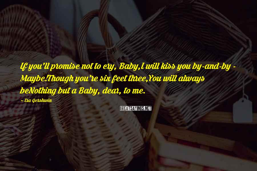 Ira Gershwin Sayings: If you'll promise not to cry, Baby,I will kiss you by-and-by - Maybe!Though you're six