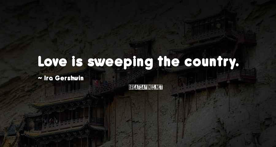 Ira Gershwin Sayings: Love is sweeping the country.