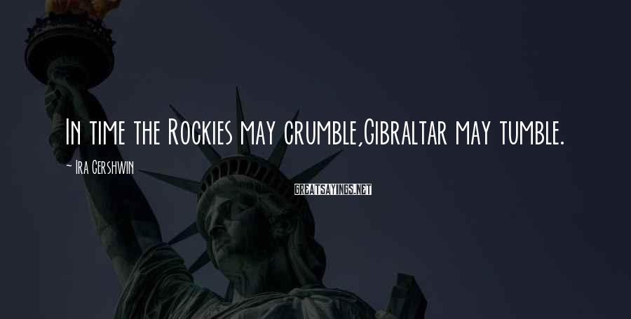 Ira Gershwin Sayings: In time the Rockies may crumble,Gibraltar may tumble.