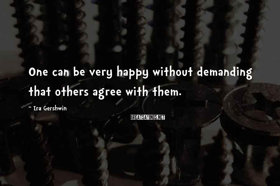 Ira Gershwin Sayings: One can be very happy without demanding that others agree with them.
