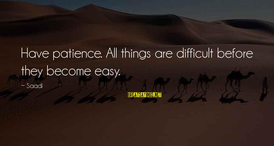 Iranian Poet Sayings By Saadi: Have patience. All things are difficult before they become easy.