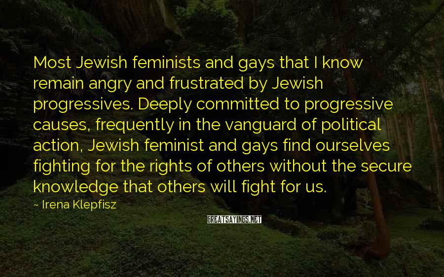 Irena Klepfisz Sayings: Most Jewish feminists and gays that I know remain angry and frustrated by Jewish progressives.