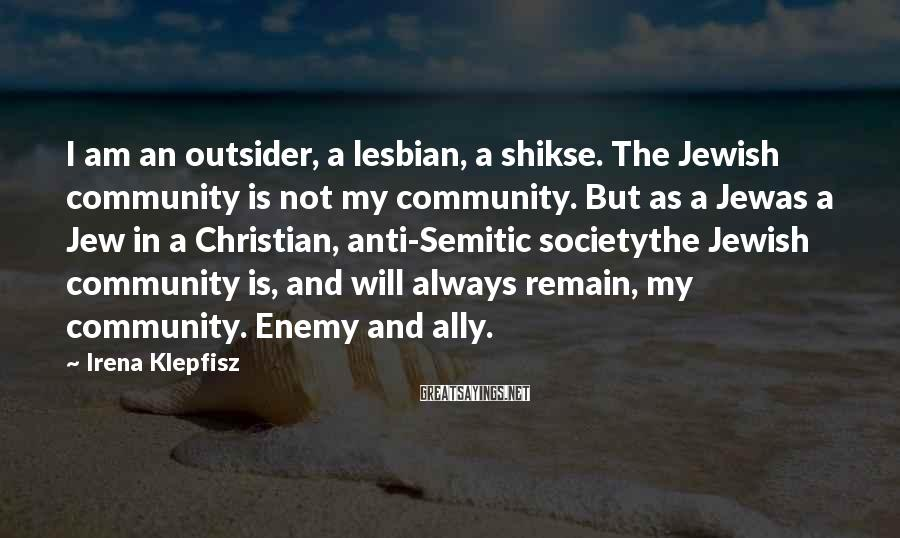 Irena Klepfisz Sayings: I am an outsider, a lesbian, a shikse. The Jewish community is not my community.