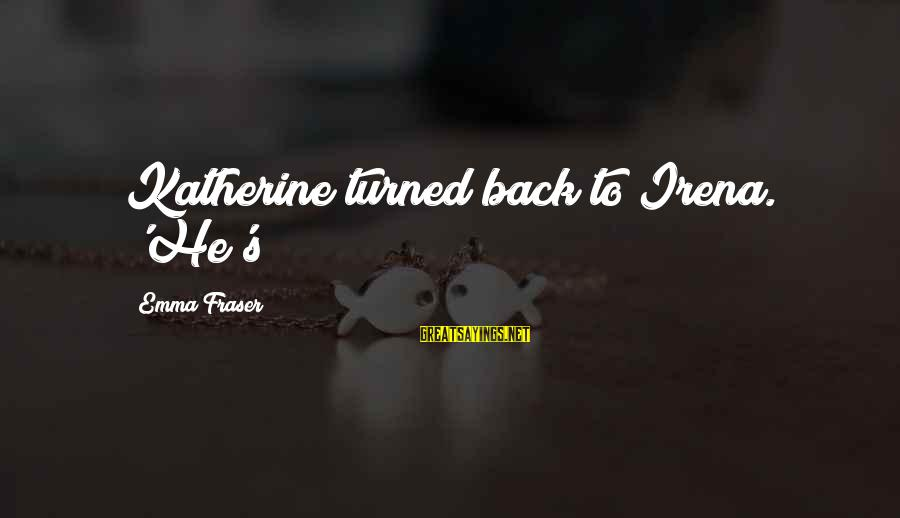 Irena's Sayings By Emma Fraser: Katherine turned back to Irena. 'He's