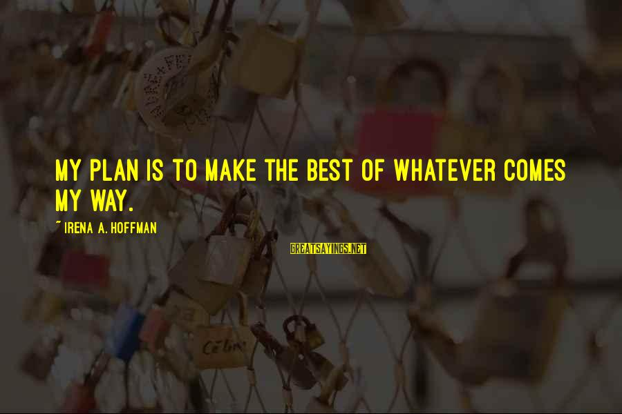 Irena's Sayings By Irena A. Hoffman: My plan is to make the best of whatever comes my way.