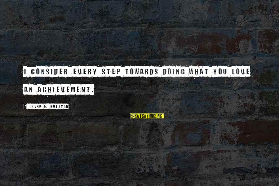 Irena's Sayings By Irena A. Hoffman: I consider every step towards doing what you love an achievement.