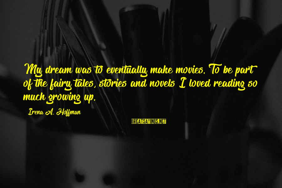 Irena's Sayings By Irena A. Hoffman: My dream was to eventually make movies. To be part of the fairy tales, stories