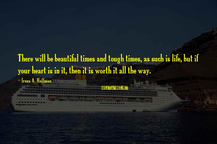 Irena's Sayings By Irena A. Hoffman: There will be beautiful times and tough times, as such is life, but if your