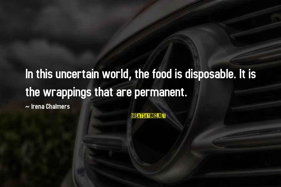 Irena's Sayings By Irena Chalmers: In this uncertain world, the food is disposable. It is the wrappings that are permanent.