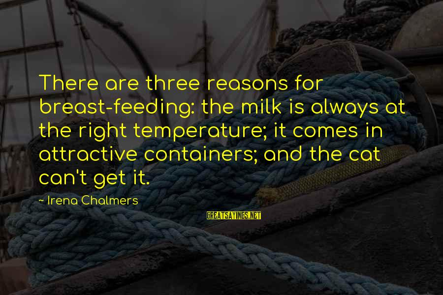 Irena's Sayings By Irena Chalmers: There are three reasons for breast-feeding: the milk is always at the right temperature; it