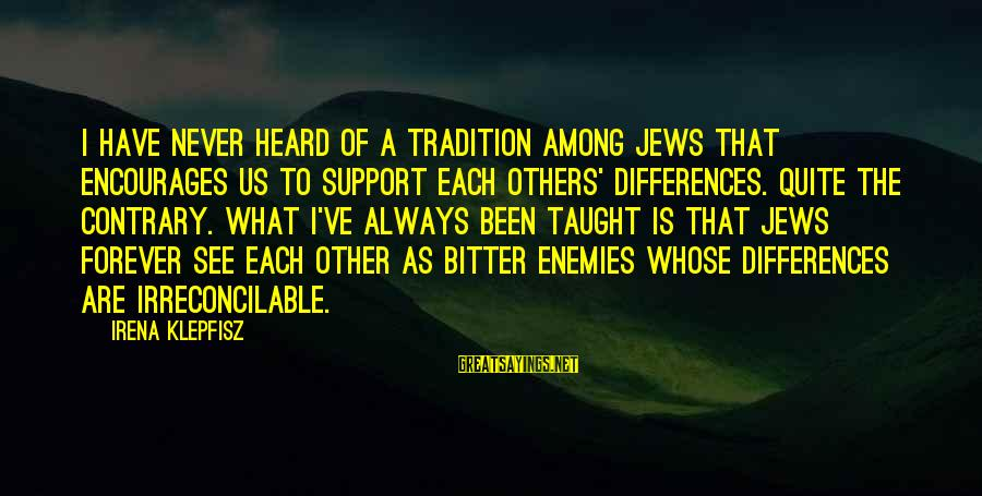 Irena's Sayings By Irena Klepfisz: I have never heard of a tradition among Jews that encourages us to support each