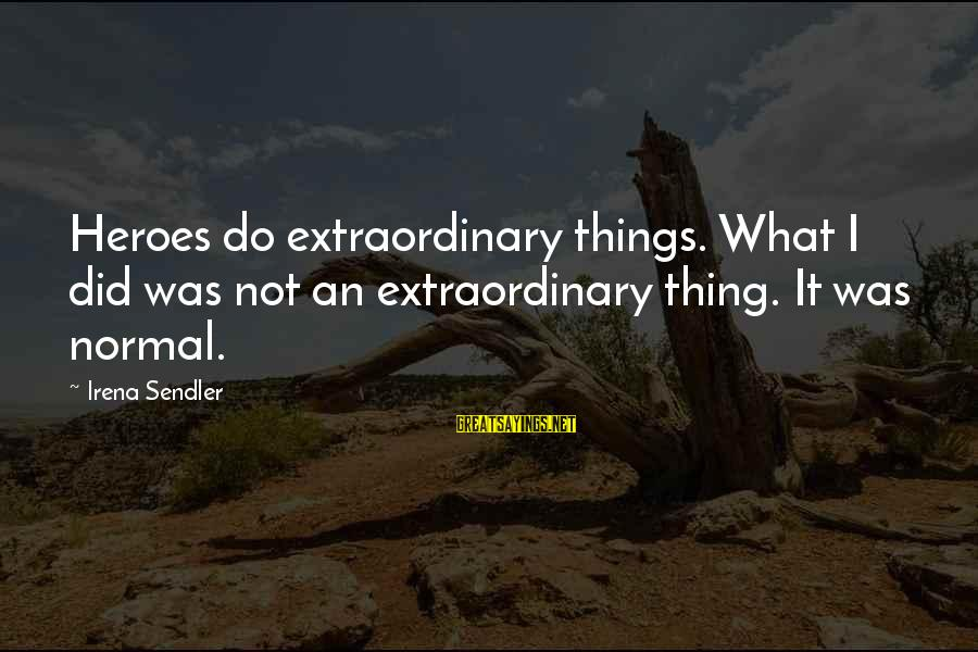 Irena's Sayings By Irena Sendler: Heroes do extraordinary things. What I did was not an extraordinary thing. It was normal.