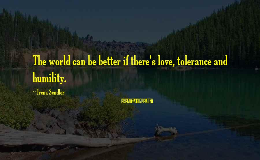 Irena's Sayings By Irena Sendler: The world can be better if there's love, tolerance and humility.