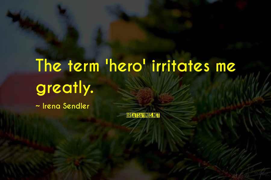 Irena's Sayings By Irena Sendler: The term 'hero' irritates me greatly.