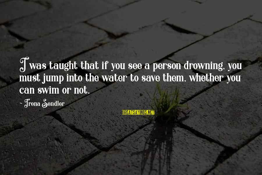 Irena's Sayings By Irena Sendler: I was taught that if you see a person drowning, you must jump into the