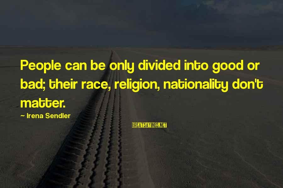 Irena's Sayings By Irena Sendler: People can be only divided into good or bad; their race, religion, nationality don't matter.
