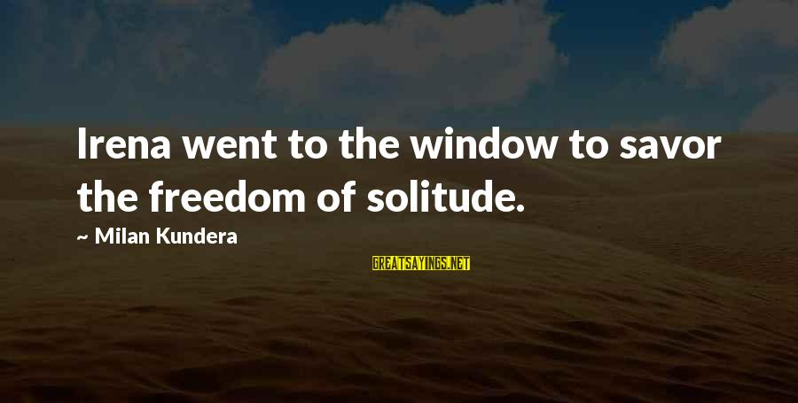 Irena's Sayings By Milan Kundera: Irena went to the window to savor the freedom of solitude.