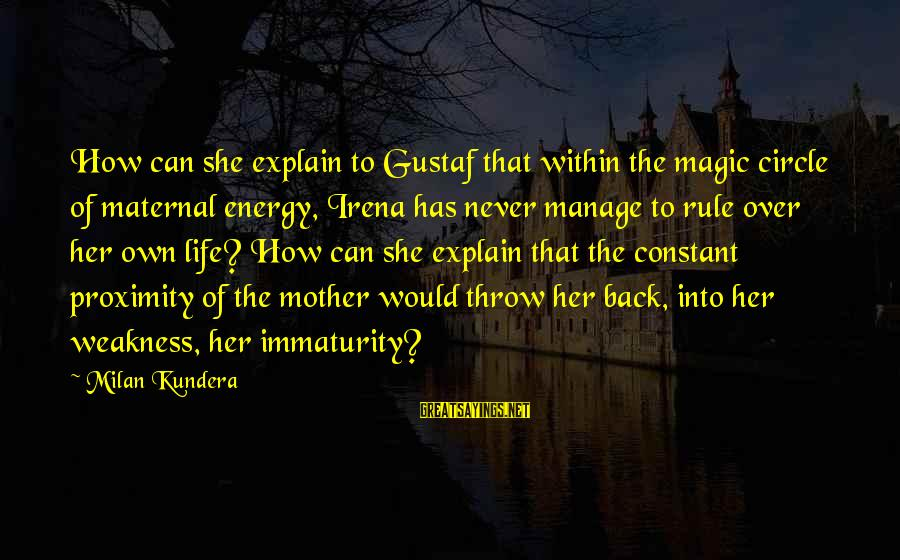 Irena's Sayings By Milan Kundera: How can she explain to Gustaf that within the magic circle of maternal energy, Irena