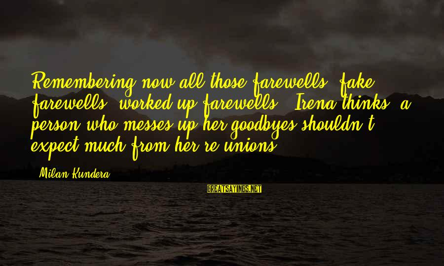 Irena's Sayings By Milan Kundera: Remembering now all those farewells (fake farewells, worked-up farewells), Irena thinks: a person who messes