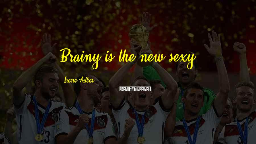 Irene Adler Sayings: Brainy is the new sexy.