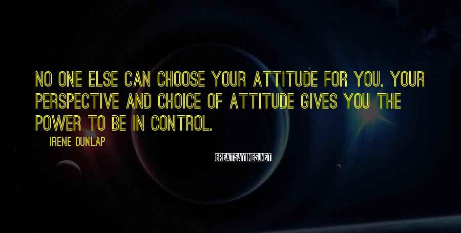 Irene Dunlap Sayings: No one else can choose your attitude for you. Your perspective and choice of attitude