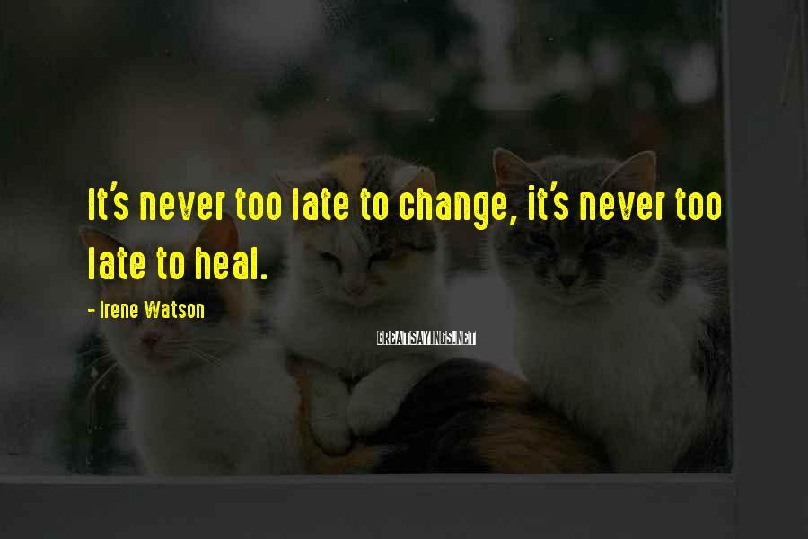 Irene Watson Sayings: It's never too late to change, it's never too late to heal.