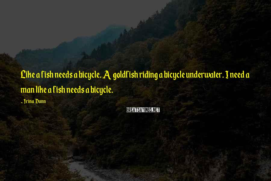 Irina Dunn Sayings: Like a fish needs a bicycle. A goldfish riding a bicycle underwater. I need a