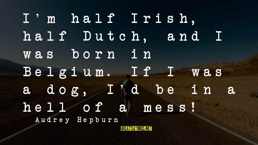 Irish Heritage Sayings By Audrey Hepburn: I'm half-Irish, half-Dutch, and I was born in Belgium. If I was a dog, I'd