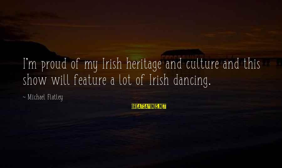Irish Heritage Sayings By Michael Flatley: I'm proud of my Irish heritage and culture and this show will feature a lot
