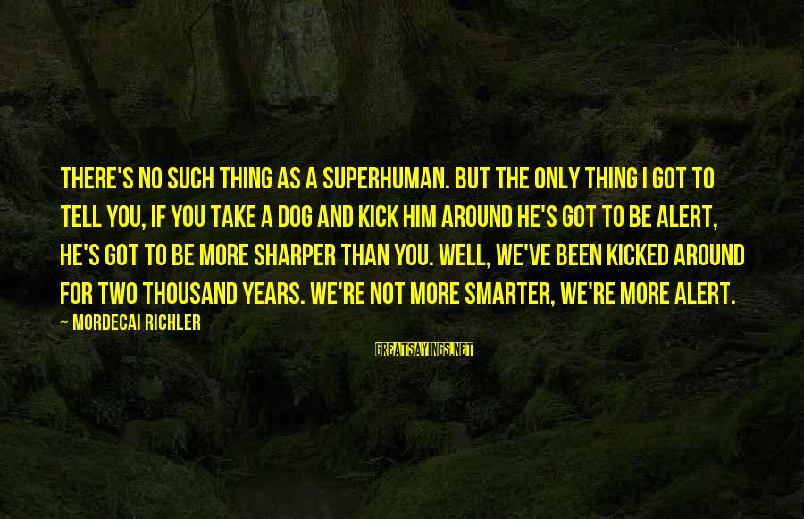 Irish Jokes Sayings By Mordecai Richler: There's no such thing as a superhuman. But the only thing I got to tell