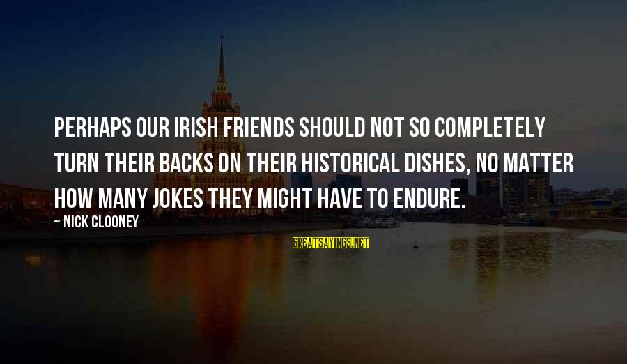 Irish Jokes Sayings By Nick Clooney: Perhaps our Irish friends should not so completely turn their backs on their historical dishes,