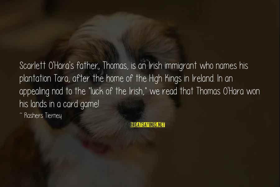 Irish Luck Sayings By Rashers Tierney: Scarlett O'Hara's father, Thomas, is an Irish immigrant who names his plantation Tara, after the