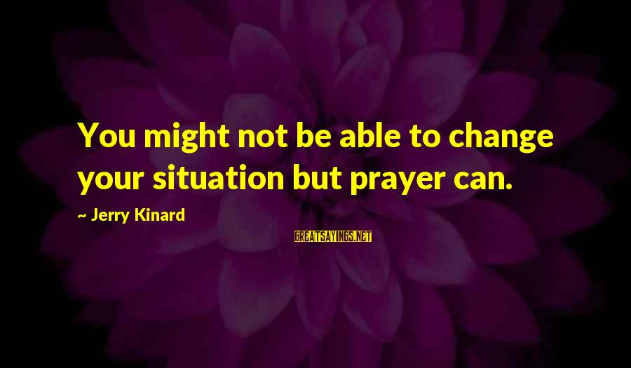 Irish Rebellion Sayings By Jerry Kinard: You might not be able to change your situation but prayer can.