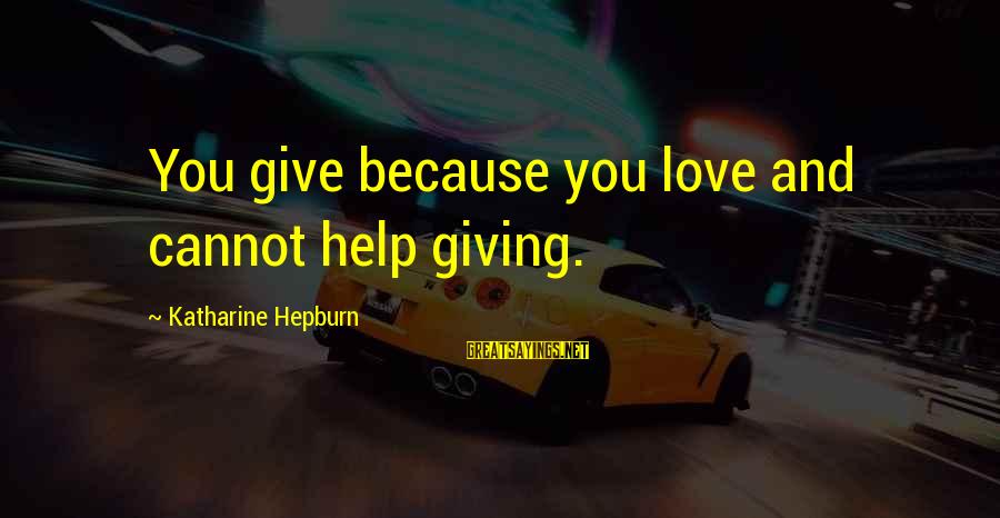 Irish Rebellion Sayings By Katharine Hepburn: You give because you love and cannot help giving.