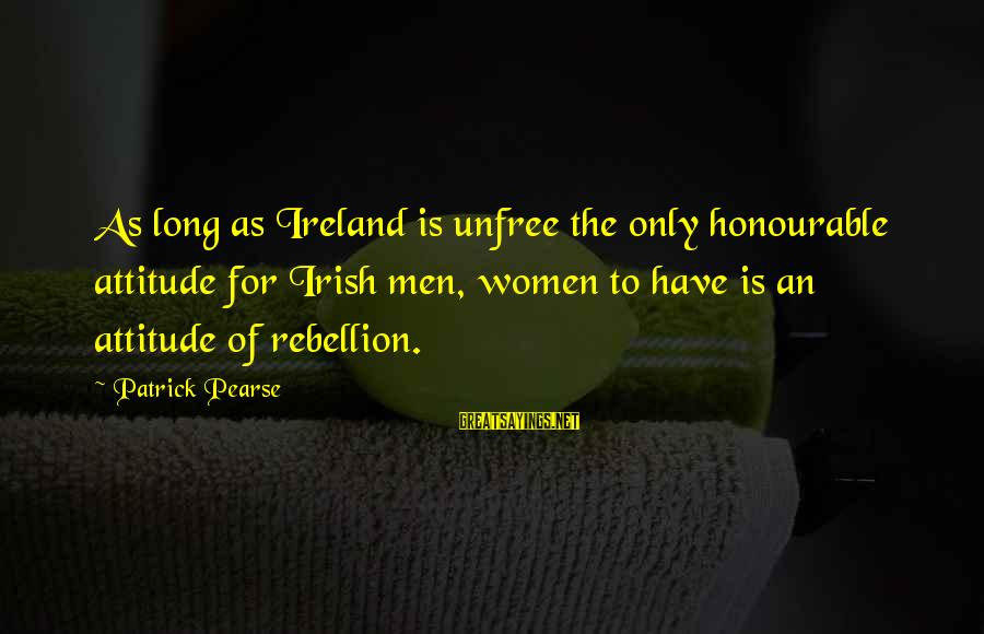 Irish Rebellion Sayings By Patrick Pearse: As long as Ireland is unfree the only honourable attitude for Irish men, women to