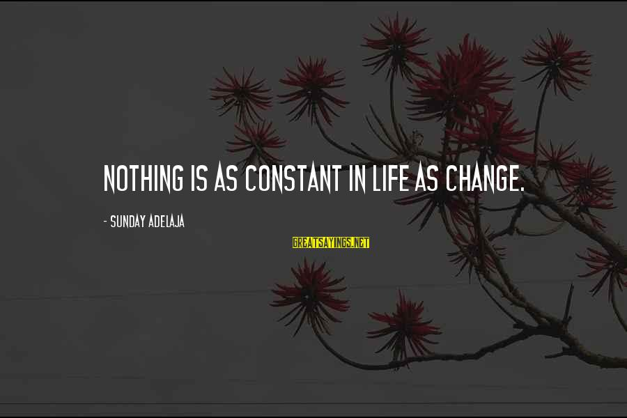 Irish Rebellion Sayings By Sunday Adelaja: Nothing is as constant in life as change.