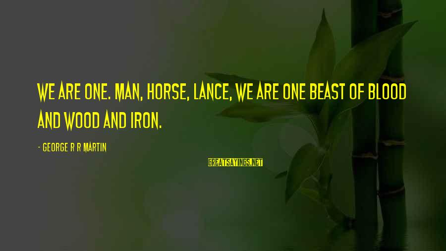 Iron Man One Sayings By George R R Martin: We are one. Man, horse, lance, we are one beast of blood and wood and