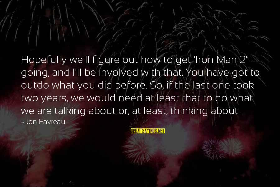 Iron Man One Sayings By Jon Favreau: Hopefully we'll figure out how to get 'Iron Man 2' going, and I'll be involved