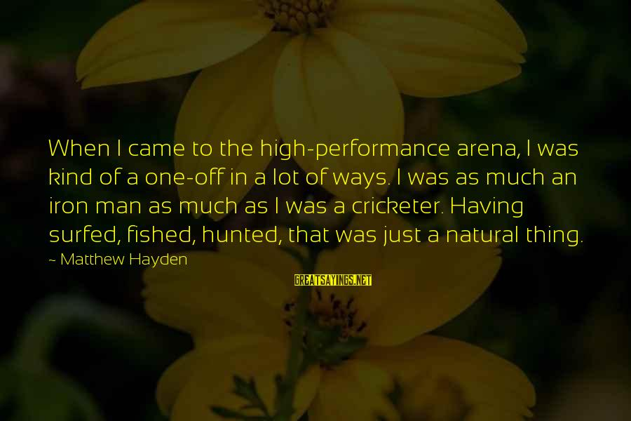 Iron Man One Sayings By Matthew Hayden: When I came to the high-performance arena, I was kind of a one-off in a
