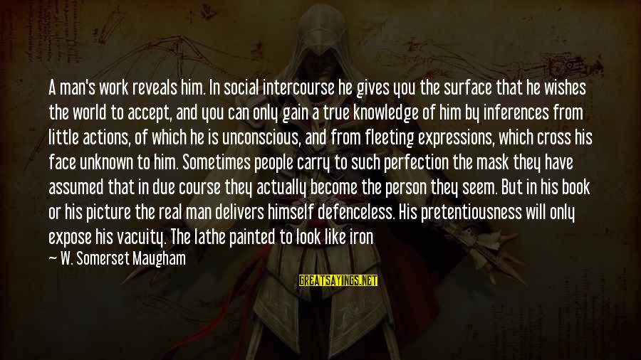 Iron Man One Sayings By W. Somerset Maugham: A man's work reveals him. In social intercourse he gives you the surface that he