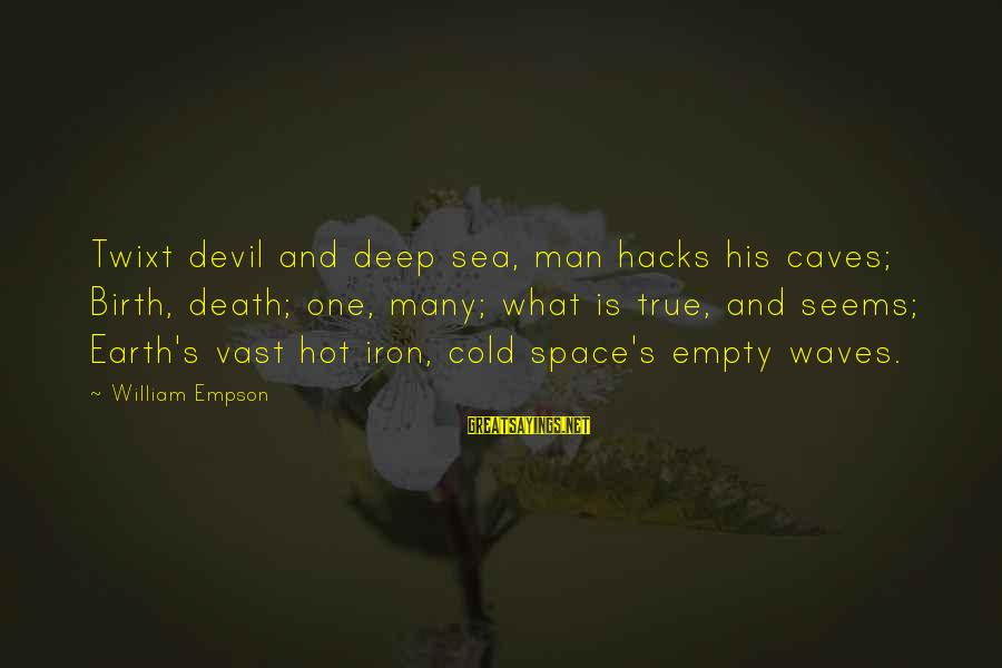 Iron Man One Sayings By William Empson: Twixt devil and deep sea, man hacks his caves; Birth, death; one, many; what is
