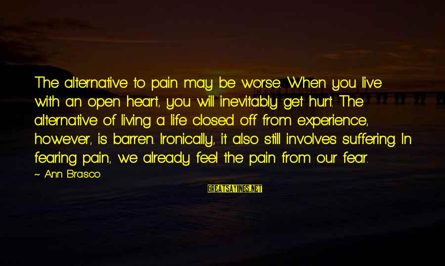 Ironically Love Sayings By Ann Brasco: The alternative to pain may be worse. When you live with an open heart, you