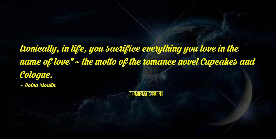 """Ironically Love Sayings By Doina Moulin: Ironically, in life, you sacrifice everything you love in the name of love""""~ the motto"""