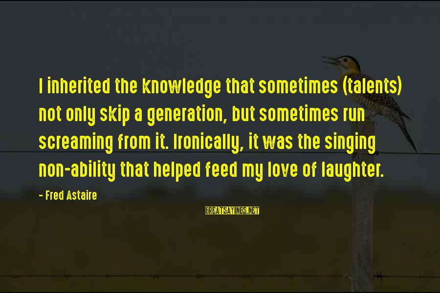 Ironically Love Sayings By Fred Astaire: I inherited the knowledge that sometimes (talents) not only skip a generation, but sometimes run