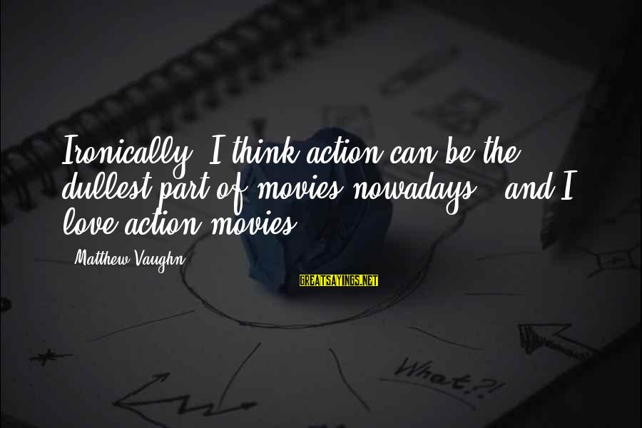 Ironically Love Sayings By Matthew Vaughn: Ironically, I think action can be the dullest part of movies nowadays - and I