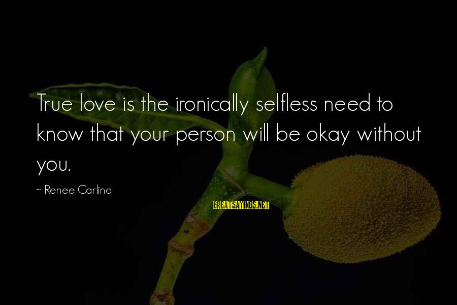Ironically Love Sayings By Renee Carlino: True love is the ironically selfless need to know that your person will be okay